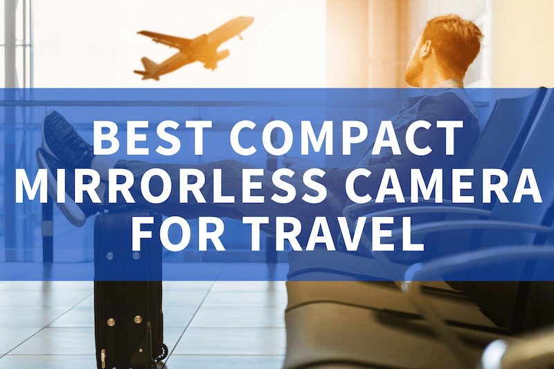 Best compact mirrorless camera for travel
