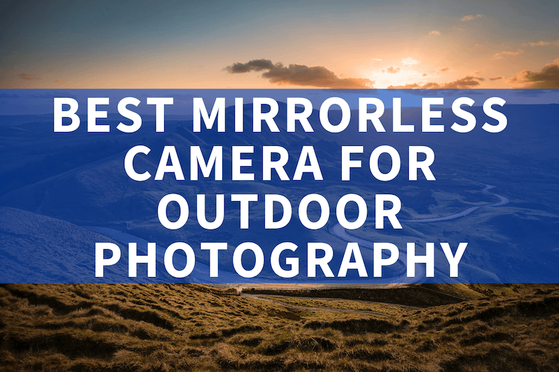 Best mirrorless camera for outdoor photography
